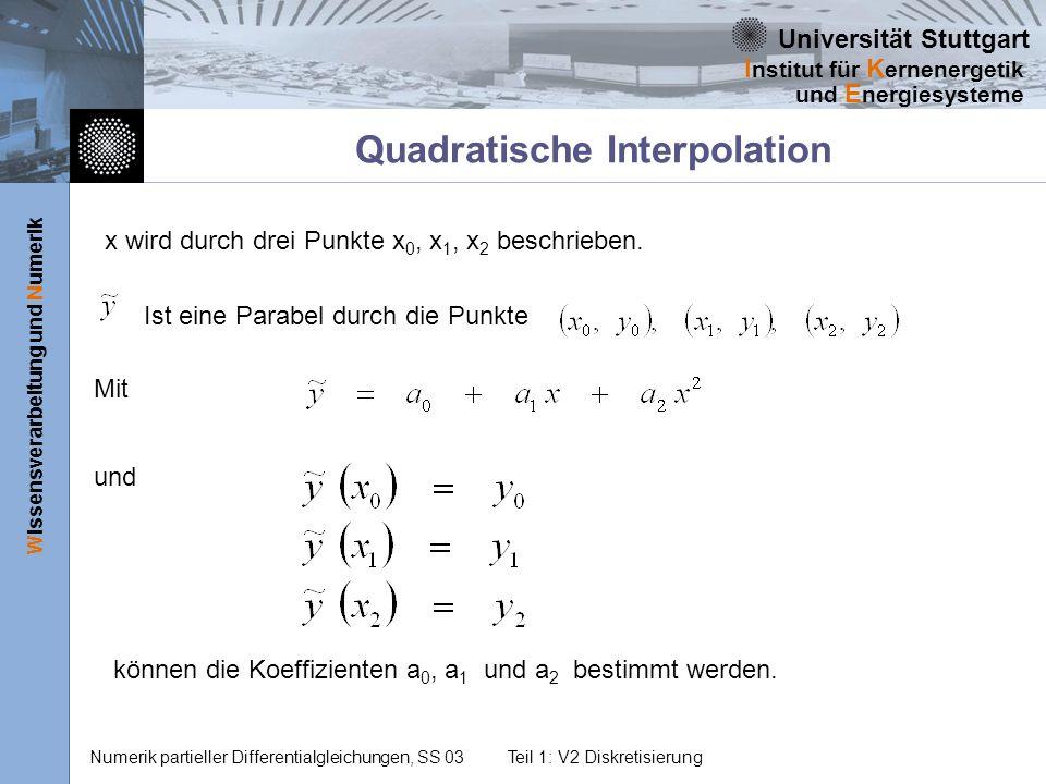 Universität Stuttgart Wissensverarbeitung und Numerik I nstitut für K ernenergetik und E nergiesysteme Numerik partieller Differentialgleichungen, SS 03Teil 1: V2 Diskretisierung Quadratische Interpolation x wird durch drei Punkte x 0, x 1, x 2 beschrieben.