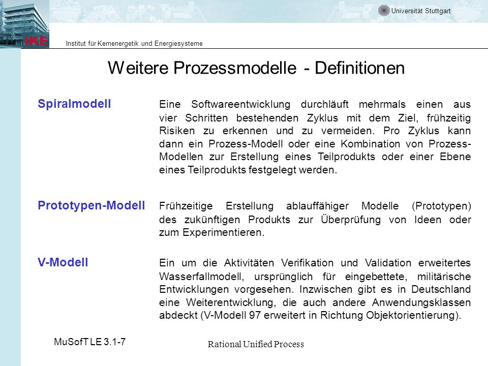 Universität Stuttgart Institut für Kernenergetik und Energiesysteme MuSofT LE 3.1-7 Rational Unified Process Weitere Prozessmodelle - Eigenschaften Prozess-PrimäresAntreibendesBenutzer-Characteristika ModellZielMomentbeteiligung Wasserfall-minimalerDokumentegeringsequentiell, modellManagement-volle Breite aufwand SpiralmodellRisiko-RisikomittelEntscheidung pro minimierungZyklus über weiteres Vorgehen Prototypen-Risiko-Codehochnur Teilsysteme Modellminimierung(horizontal oder vertikal) V-ModellmaximaleDokumentegeringsequentiell, Qualitätvolle Breite, (safe-to-Validation, market)Verifikation Diesen Prozessmodellen liegt im Wesentlichen das Paradigma der strukturierten Methoden zu Grunde.
