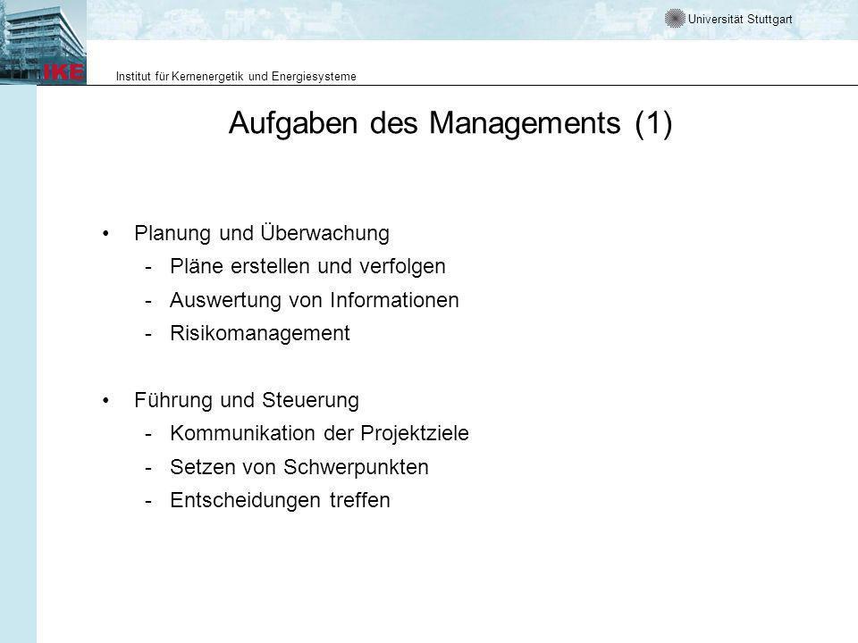 Universität Stuttgart Institut für Kernenergetik und Energiesysteme Aufgaben des Managements (1) Planung und Überwachung - Pläne erstellen und verfolgen - Auswertung von Informationen - Risikomanagement Führung und Steuerung - Kommunikation der Projektziele - Setzen von Schwerpunkten - Entscheidungen treffen