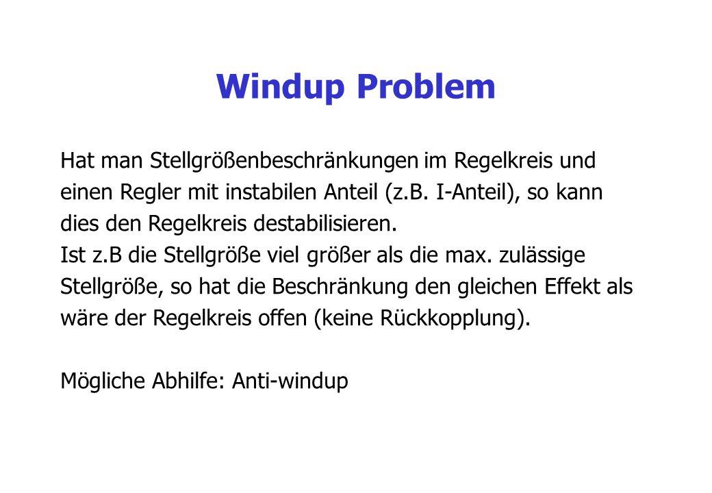 Windup Problem Hat man Stellgrößenbeschränkungen im Regelkreis und einen Regler mit instabilen Anteil (z.B. I-Anteil), so kann dies den Regelkreis des