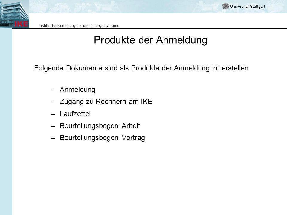 Universität Stuttgart Institut für Kernenergetik und Energiesysteme Produkte der Anmeldung Folgende Dokumente sind als Produkte der Anmeldung zu erstellen –Anmeldung –Zugang zu Rechnern am IKE –Laufzettel –Beurteilungsbogen Arbeit –Beurteilungsbogen Vortrag