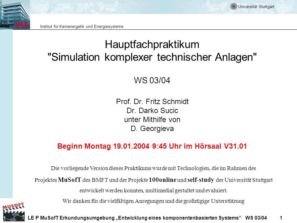 Universität Stuttgart Institut für Kernenergetik und Energiesysteme LE P MuSofT Erkundungsumgebung Entwicklung eines komponentenbasierten Systems WS 03/04 1 Hauptfachpraktikum Simulation komplexer technischer Anlagen WS 03/04 Prof.