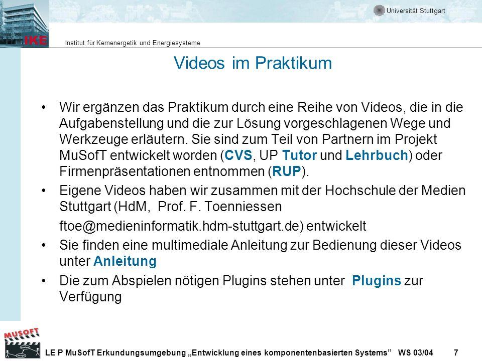 Universität Stuttgart Institut für Kernenergetik und Energiesysteme LE P MuSofT Erkundungsumgebung Entwicklung eines komponentenbasierten Systems WS 03/04 7 Videos im Praktikum Wir ergänzen das Praktikum durch eine Reihe von Videos, die in die Aufgabenstellung und die zur Lösung vorgeschlagenen Wege und Werkzeuge erläutern.