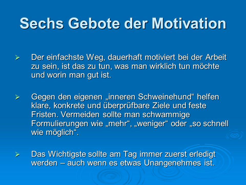 Sechs Gebote der Motivation Der einfachste Weg, dauerhaft motiviert bei der Arbeit zu sein, ist das zu tun, was man wirklich tun möchte und worin man