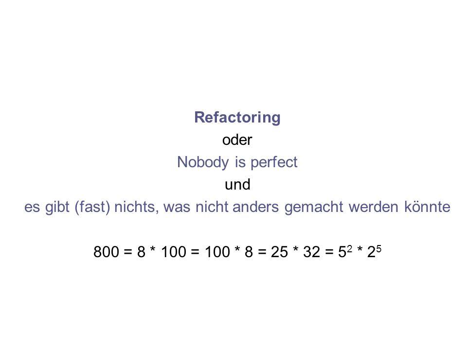 Refactoring oder Nobody is perfect und es gibt (fast) nichts, was nicht anders gemacht werden könnte 800 = 8 * 100 = 100 * 8 = 25 * 32 = 5 2 * 2 5