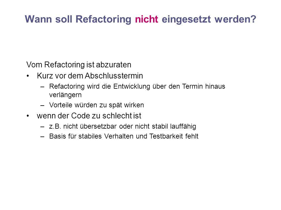 Wann soll Refactoring nicht eingesetzt werden? Vom Refactoring ist abzuraten Kurz vor dem Abschlusstermin –Refactoring wird die Entwicklung über den T