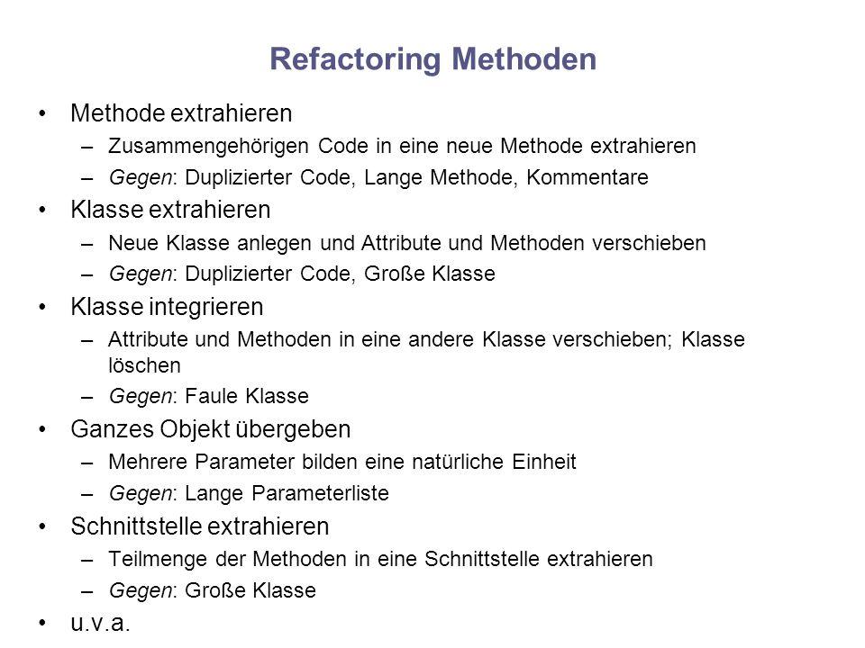 Refactoring Methoden Methode extrahieren –Zusammengehörigen Code in eine neue Methode extrahieren –Gegen: Duplizierter Code, Lange Methode, Kommentare