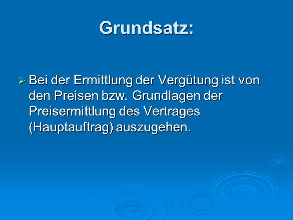 Grundsatz: Bei der Ermittlung der Vergütung ist von den Preisen bzw. Grundlagen der Preisermittlung des Vertrages (Hauptauftrag) auszugehen. Bei der E