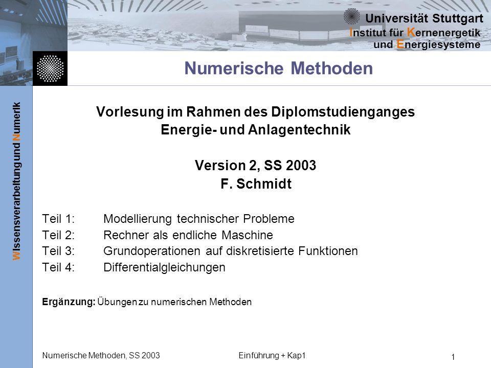 Universität Stuttgart Wissensverarbeitung und Numerik I nstitut für K ernenergetik und E nergiesysteme Numerische Methoden, SS 2003Einführung + Kap1 2 Vorbemerkung Die Vorlesung Numerische Methoden versteht sich als Experimentalvorlesung.