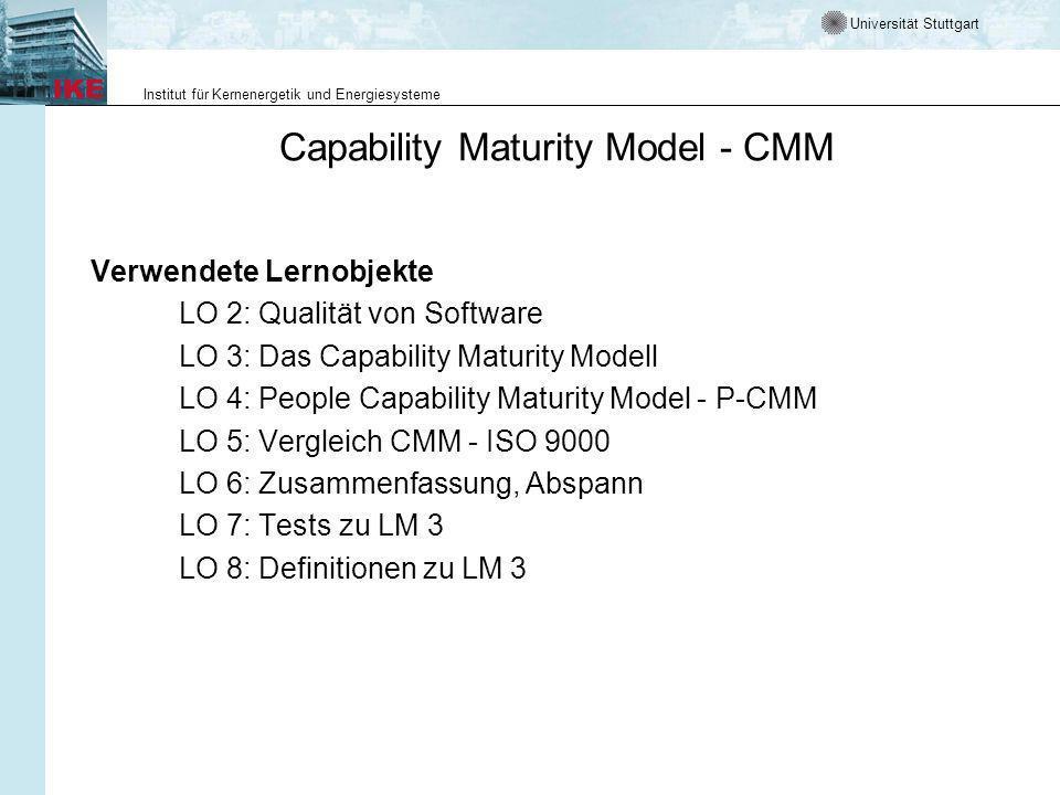 Universität Stuttgart Institut für Kernenergetik und Energiesysteme Capability Maturity Model - CMM Verwendete Lernobjekte LO 2: Qualität von Software LO 3: Das Capability Maturity Modell LO 4: People Capability Maturity Model - P-CMM LO 5: Vergleich CMM - ISO 9000 LO 6: Zusammenfassung, Abspann LO 7: Tests zu LM 3 LO 8: Definitionen zu LM 3
