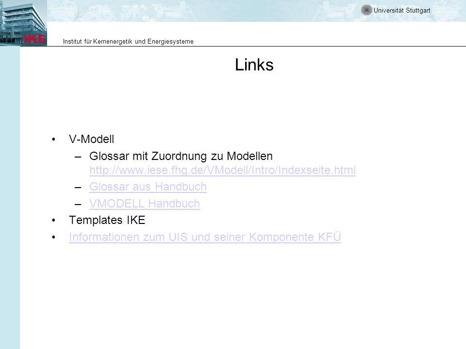 Universität Stuttgart Institut für Kernenergetik und Energiesysteme Links V-Modell –Glossar mit Zuordnung zu Modellen http://www.iese.fhg.de/VModell/Intro/Indexseite.html http://www.iese.fhg.de/VModell/Intro/Indexseite.html –Glossar aus HandbuchGlossar aus Handbuch –VMODELL HandbuchVMODELL Handbuch Templates IKE Informationen zum UIS und seiner Komponente KFÜ