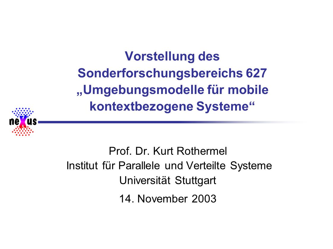 Universität Stuttgart SFB 627 Überblick Technologietrends Kontextbezogene Anwendungen Szenarium, Definition, Merkmale Räumliche Umgebungsmodelle Komplexität, Einordnung bestehender Modelle SFB 627: Umgebungsmodelle für mobile kontextbezogene Systeme Vision, Ziele, wissenschaftliche Herausforderungen Zusammenfassung