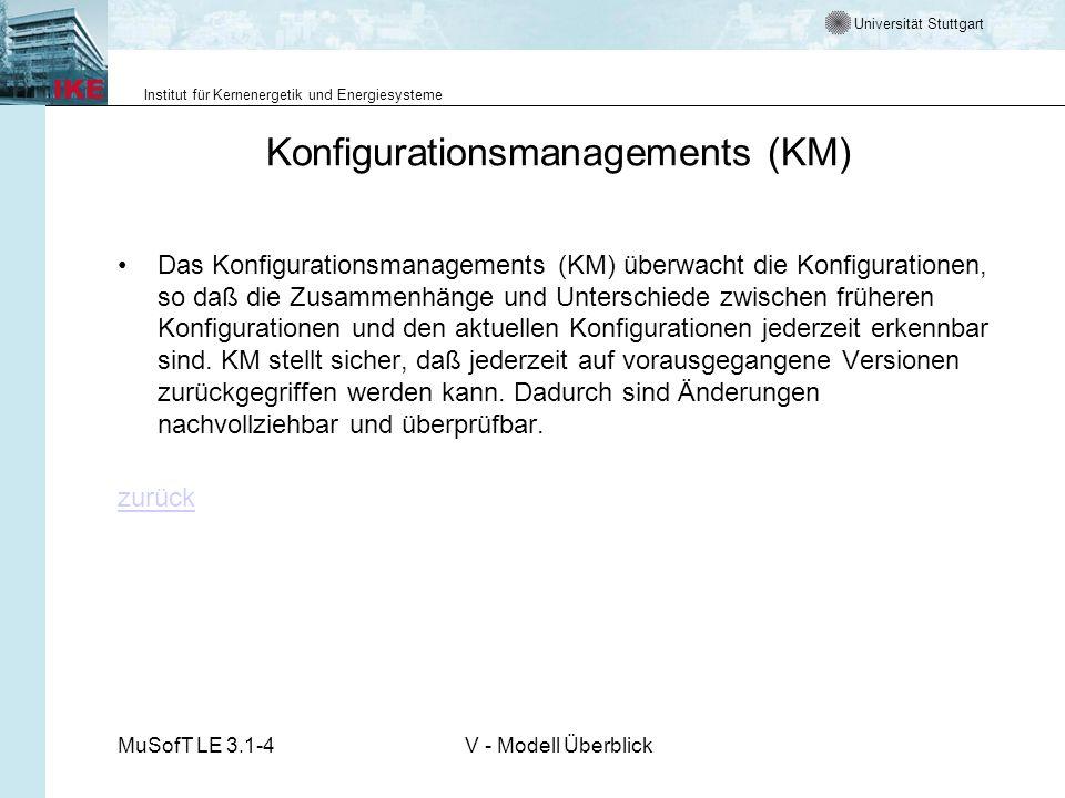 Universität Stuttgart Institut für Kernenergetik und Energiesysteme MuSofT LE 3.1-4V - Modell Überblick Konfigurationsmanagements (KM) Das Konfigurationsmanagements (KM) überwacht die Konfigurationen, so daß die Zusammenhänge und Unterschiede zwischen früheren Konfigurationen und den aktuellen Konfigurationen jederzeit erkennbar sind.