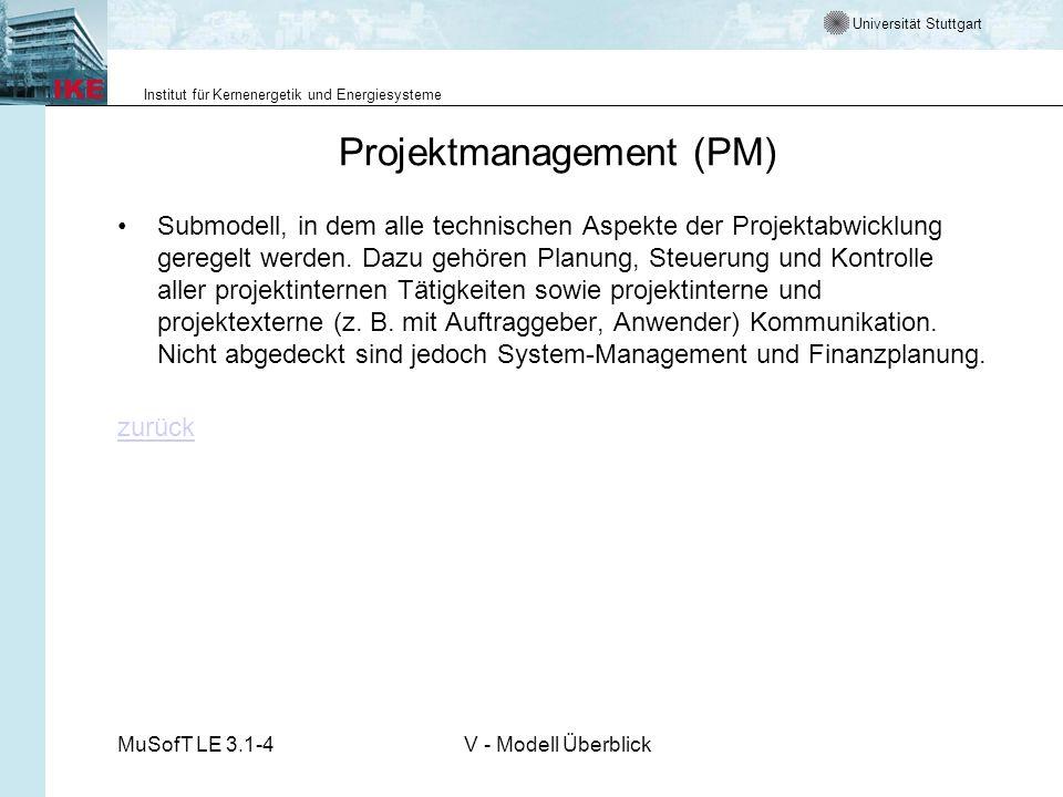 Universität Stuttgart Institut für Kernenergetik und Energiesysteme MuSofT LE 3.1-4V - Modell Überblick Projektmanagement (PM) Submodell, in dem alle technischen Aspekte der Projektabwicklung geregelt werden.