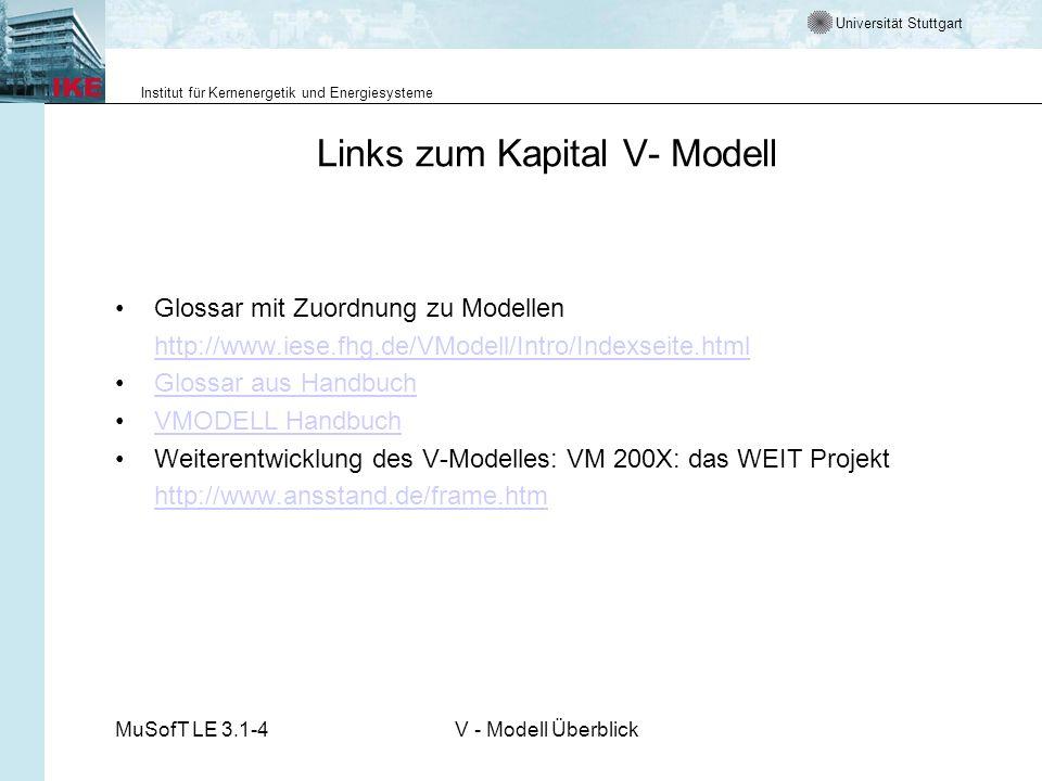 Universität Stuttgart Institut für Kernenergetik und Energiesysteme MuSofT LE 3.1-4V - Modell Überblick Links zum Kapital V- Modell Glossar mit Zuordnung zu Modellen http://www.iese.fhg.de/VModell/Intro/Indexseite.html Glossar aus Handbuch VMODELL Handbuch Weiterentwicklung des V-Modelles: VM 200X: das WEIT Projekt http://www.ansstand.de/frame.htm