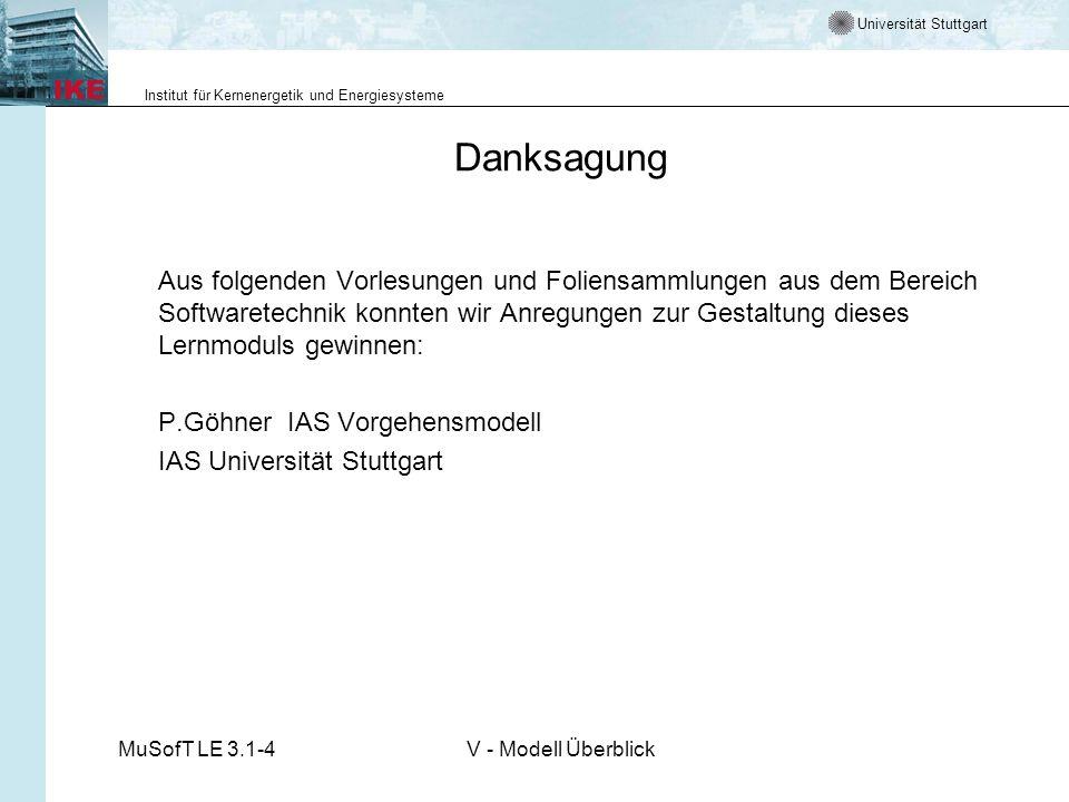 Universität Stuttgart Institut für Kernenergetik und Energiesysteme MuSofT LE 3.1-4V - Modell Überblick Danksagung Aus folgenden Vorlesungen und Foliensammlungen aus dem Bereich Softwaretechnik konnten wir Anregungen zur Gestaltung dieses Lernmoduls gewinnen: P.Göhner IAS Vorgehensmodell IAS Universität Stuttgart