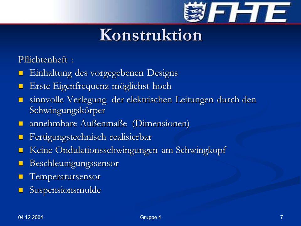 04.12.2004 7Gruppe 4 Konstruktion Pflichtenheft : Einhaltung des vorgegebenen Designs Einhaltung des vorgegebenen Designs Erste Eigenfrequenz möglichs