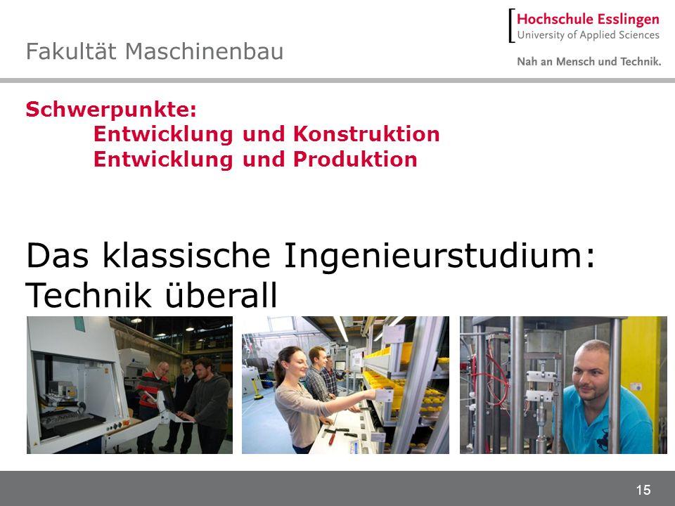 15 Schwerpunkte: Entwicklung und Konstruktion Entwicklung und Produktion Das klassische Ingenieurstudium: Technik überall Fakultät Maschinenbau
