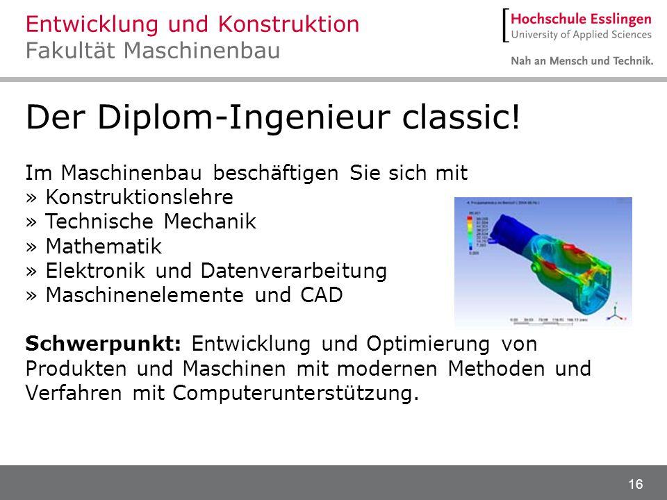 16 Der Diplom-Ingenieur classic! Im Maschinenbau beschäftigen Sie sich mit » Konstruktionslehre » Technische Mechanik » Mathematik » Elektronik und Da