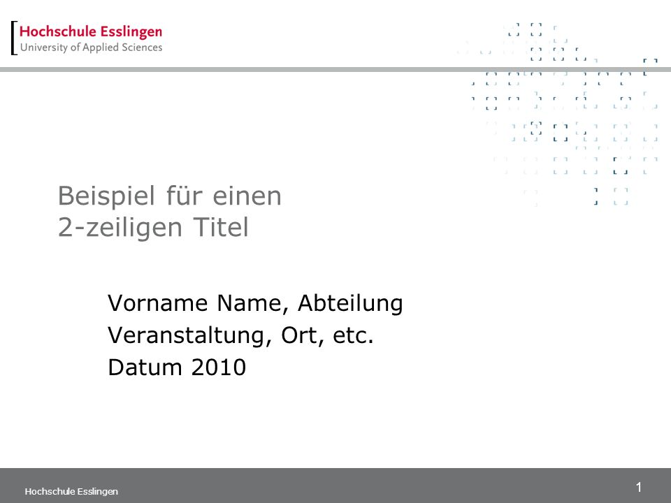 1 Hochschule Esslingen Beispiel für einen 2-zeiligen Titel Vorname Name, Abteilung Veranstaltung, Ort, etc. Datum 2010