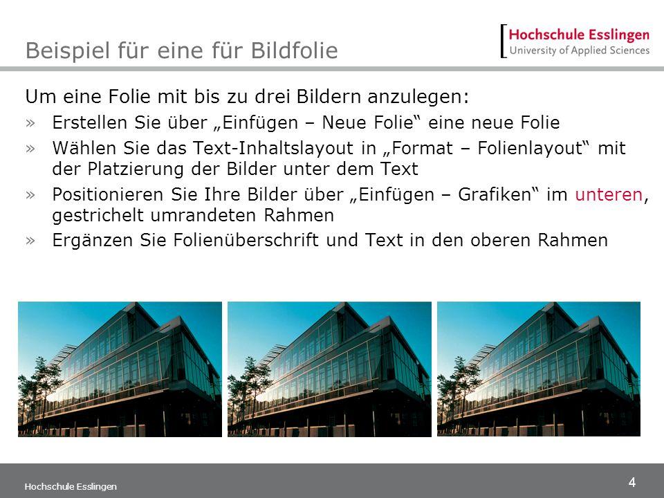 4 Hochschule Esslingen Beispiel für eine für Bildfolie Um eine Folie mit bis zu drei Bildern anzulegen: »Erstellen Sie über Einfügen – Neue Folie eine