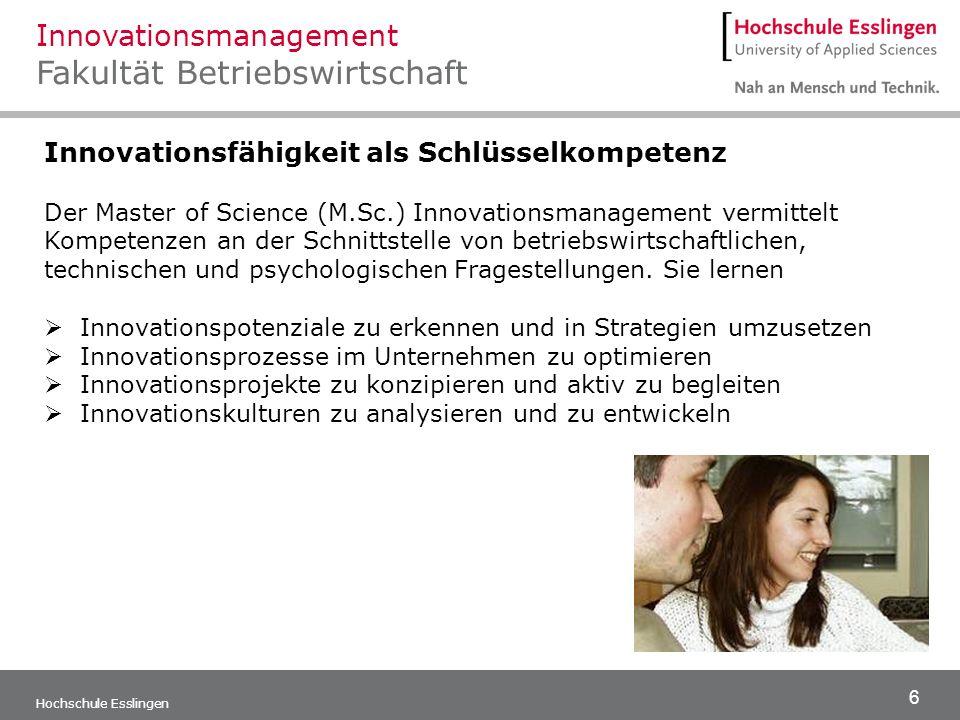 6 Hochschule Esslingen Innovationsmanagement Fakultät Betriebswirtschaft Innovationsfähigkeit als Schlüsselkompetenz Der Master of Science (M.Sc.) Inn