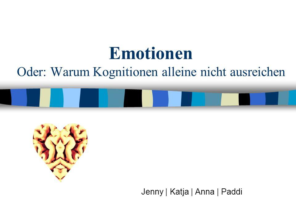 Emotionen Oder: Warum Kognitionen alleine nicht ausreichen Jenny | Katja | Anna | Paddi