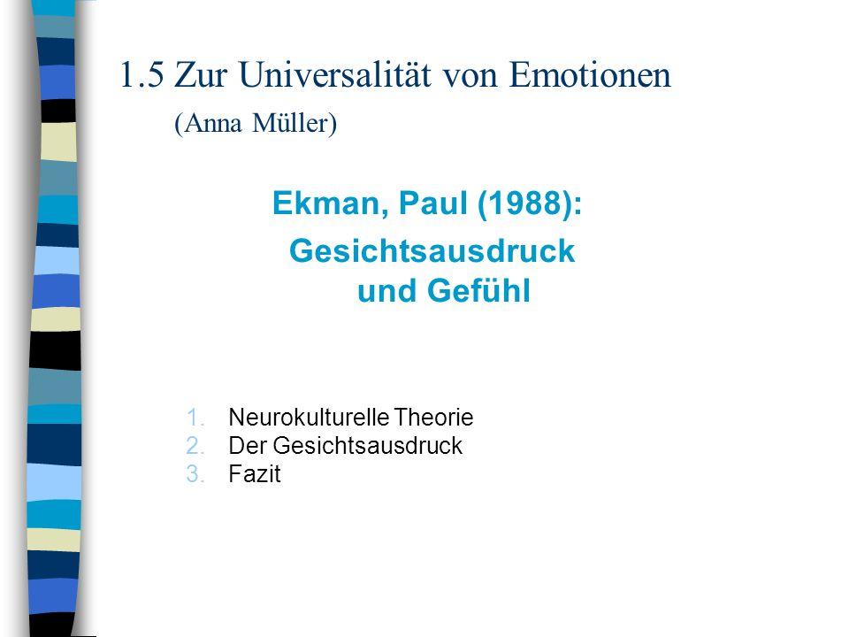 1.5 Zur Universalität von Emotionen (Anna Müller) Ekman, Paul (1988): Gesichtsausdruck und Gefühl 1.Neurokulturelle Theorie 2.Der Gesichtsausdruck 3.F