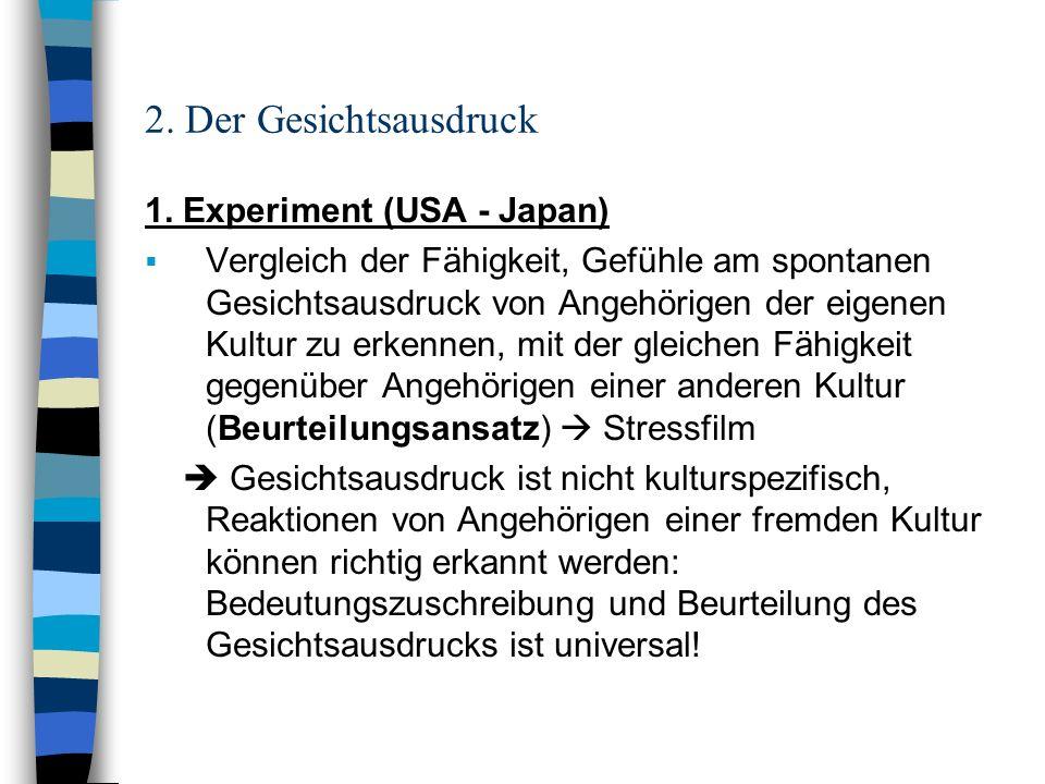 2. Der Gesichtsausdruck 1. Experiment (USA - Japan) Vergleich der Fähigkeit, Gefühle am spontanen Gesichtsausdruck von Angehörigen der eigenen Kultur