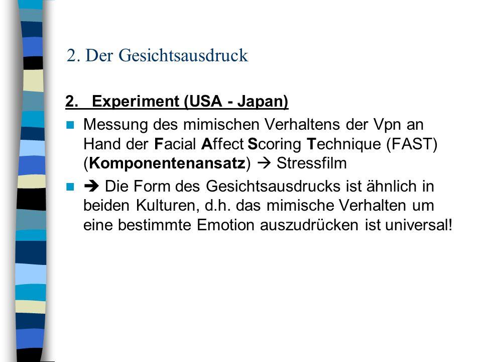 2. Der Gesichtsausdruck 2. Experiment (USA - Japan) Messung des mimischen Verhaltens der Vpn an Hand der Facial Affect Scoring Technique (FAST) (Kompo