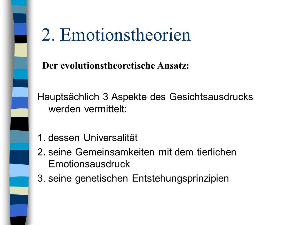 2. Emotionstheorien Hauptsächlich 3 Aspekte des Gesichtsausdrucks werden vermittelt: 1. dessen Universalität 2. seine Gemeinsamkeiten mit dem tierlich