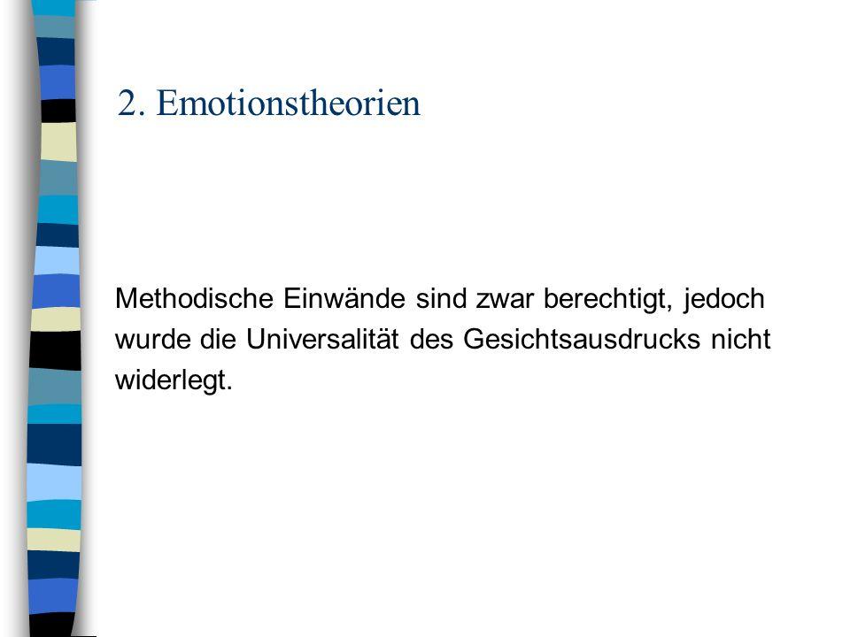 2. Emotionstheorien Methodische Einwände sind zwar berechtigt, jedoch wurde die Universalität des Gesichtsausdrucks nicht widerlegt.