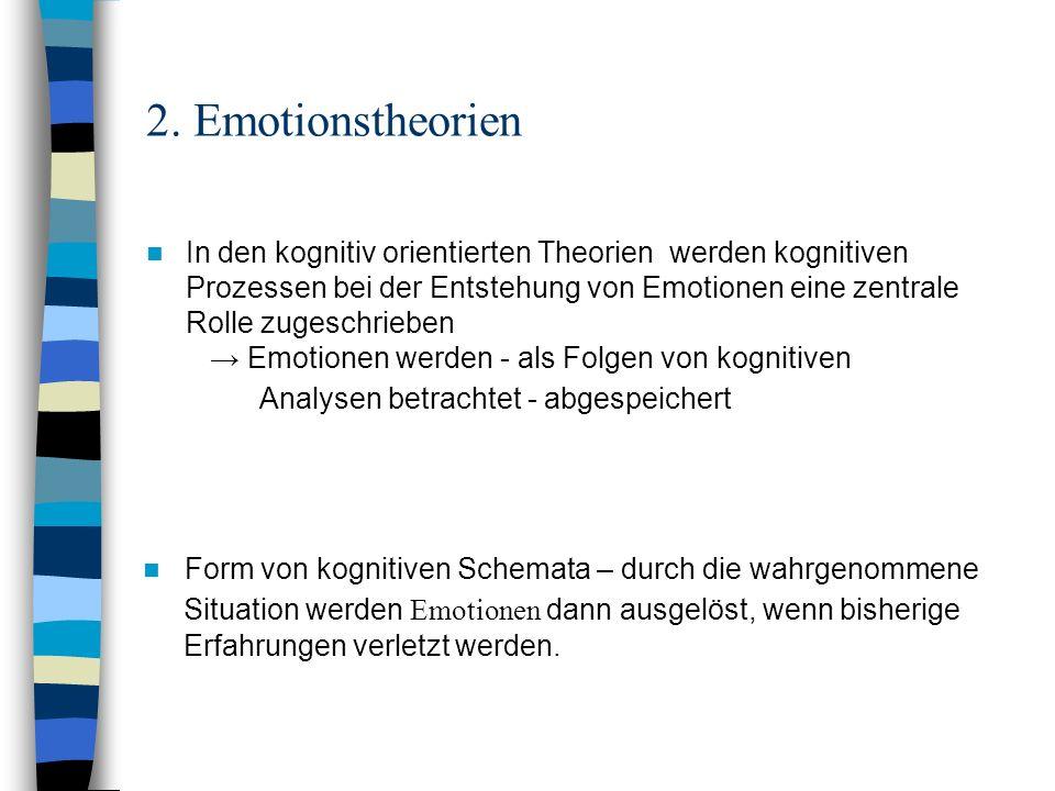 2. Emotionstheorien In den kognitiv orientierten Theorien werden kognitiven Prozessen bei der Entstehung von Emotionen eine zentrale Rolle zugeschrieb