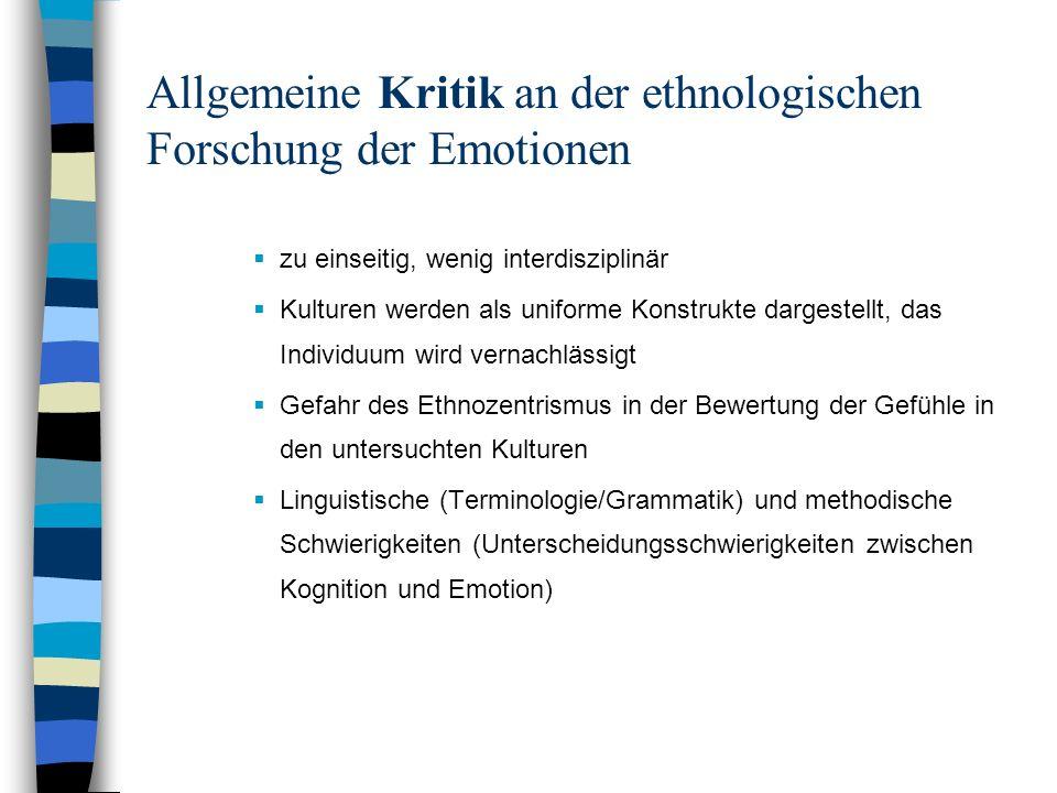 Allgemeine Kritik an der ethnologischen Forschung der Emotionen zu einseitig, wenig interdisziplinär Kulturen werden als uniforme Konstrukte dargestel