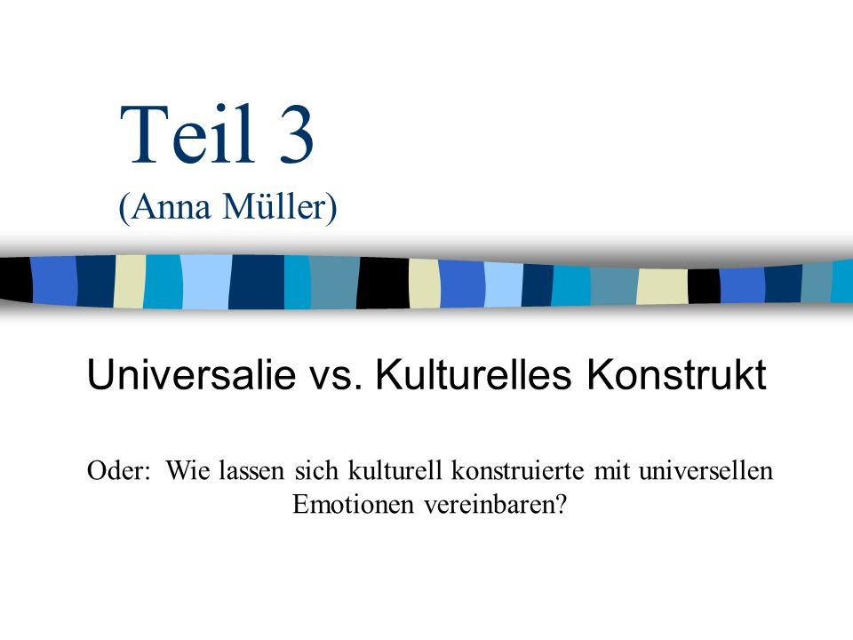 Teil 3 (Anna Müller) Universalie vs. Kulturelles Konstrukt Oder: Wie lassen sich kulturell konstruierte mit universellen Emotionen vereinbaren?