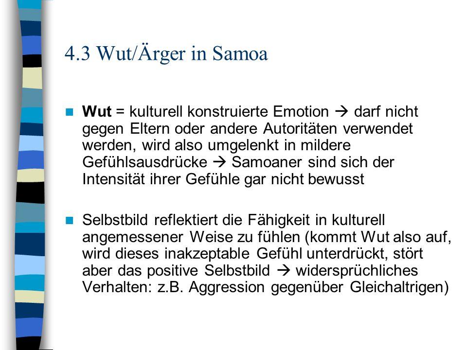 4.3 Wut/Ärger in Samoa Wut = kulturell konstruierte Emotion darf nicht gegen Eltern oder andere Autoritäten verwendet werden, wird also umgelenkt in m
