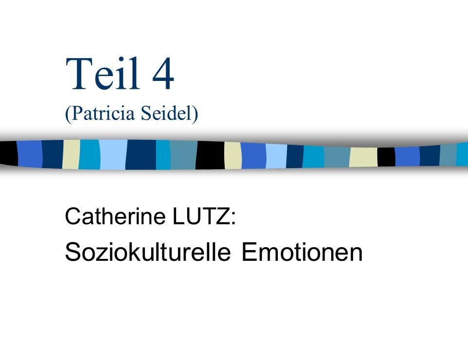 Teil 4 (Patricia Seidel) Catherine LUTZ: Soziokulturelle Emotionen