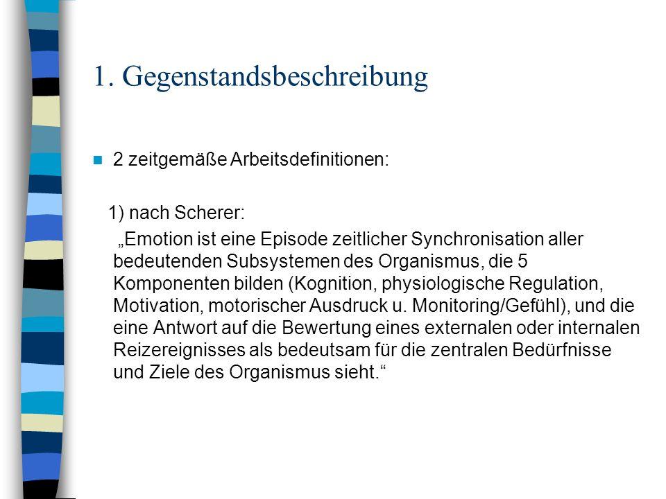 1. Gegenstandsbeschreibung 2 zeitgemäße Arbeitsdefinitionen: 1) nach Scherer: Emotion ist eine Episode zeitlicher Synchronisation aller bedeutenden Su