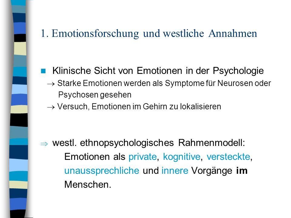 1. Emotionsforschung und westliche Annahmen Klinische Sicht von Emotionen in der Psychologie Starke Emotionen werden als Symptome für Neurosen oder Ps
