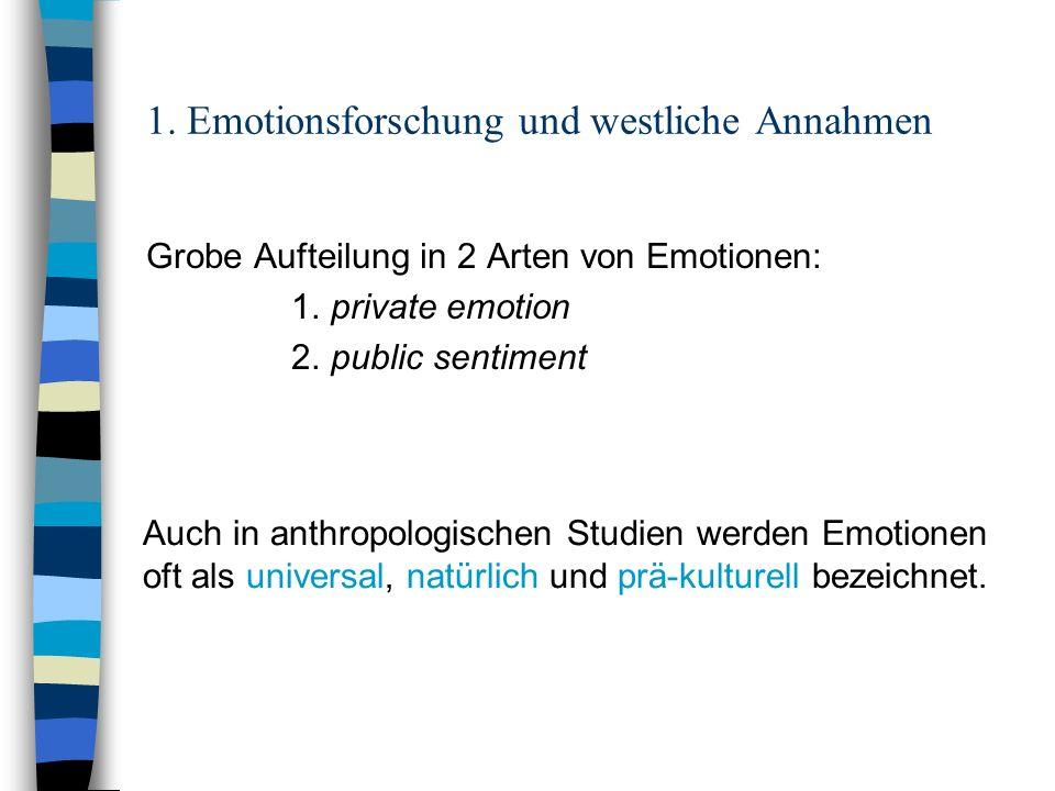 1. Emotionsforschung und westliche Annahmen Grobe Aufteilung in 2 Arten von Emotionen: 1. private emotion 2. public sentiment Auch in anthropologische