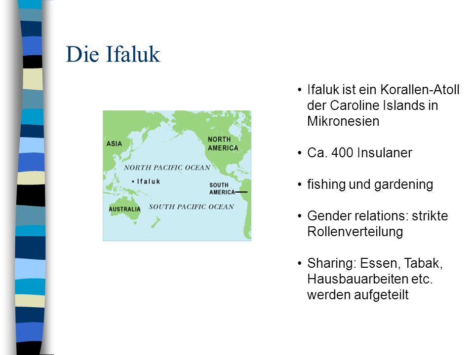 Die Ifaluk Ifaluk ist ein Korallen-Atoll der Caroline Islands in Mikronesien Ca. 400 Insulaner fishing und gardening Gender relations: strikte Rollenv