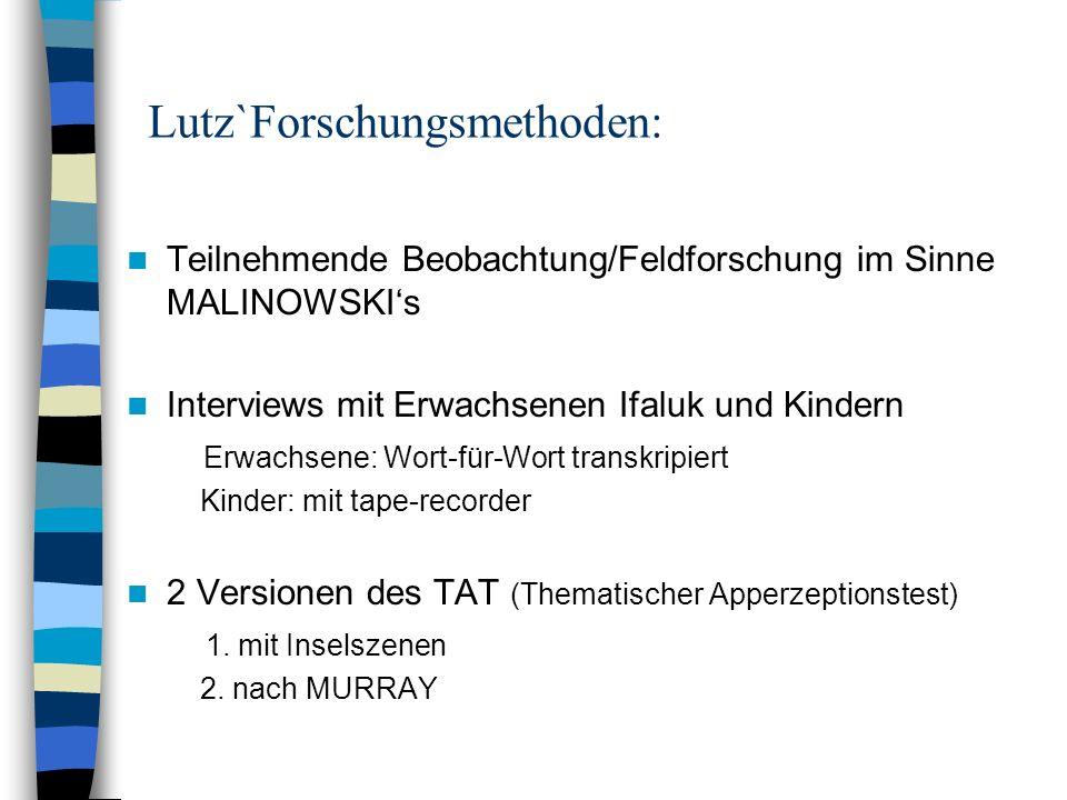 Lutz`Forschungsmethoden: Teilnehmende Beobachtung/Feldforschung im Sinne MALINOWSKIs Interviews mit Erwachsenen Ifaluk und Kindern Erwachsene: Wort-fü