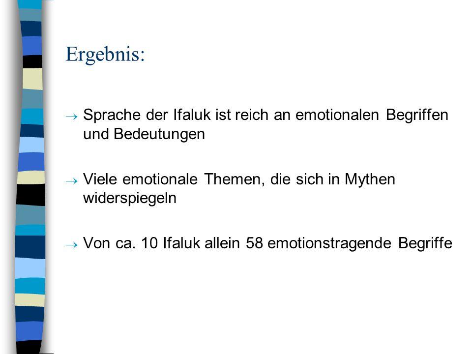 Ergebnis: Sprache der Ifaluk ist reich an emotionalen Begriffen und Bedeutungen Viele emotionale Themen, die sich in Mythen widerspiegeln Von ca. 10 I