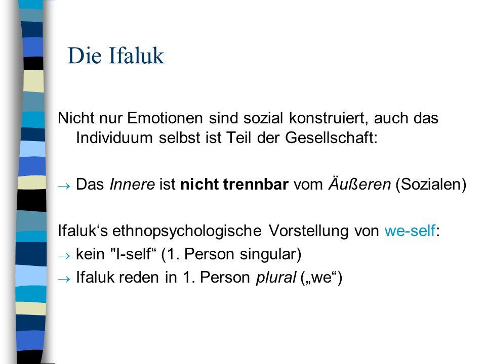 Die Ifaluk Nicht nur Emotionen sind sozial konstruiert, auch das Individuum selbst ist Teil der Gesellschaft: Das Innere ist nicht trennbar vom Äußere