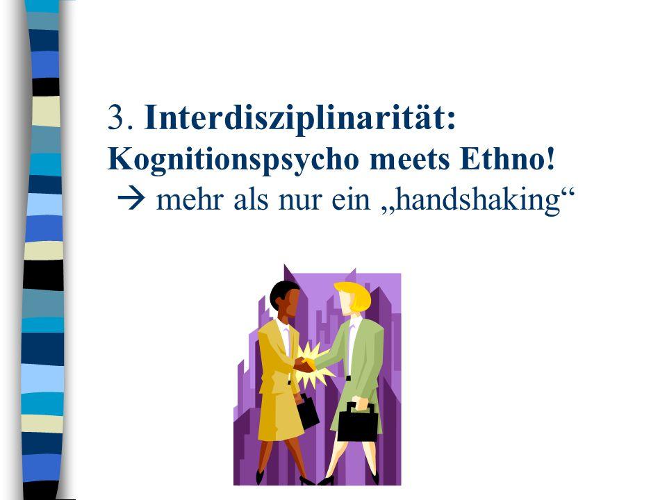 3. Interdisziplinarität: Kognitionspsycho meets Ethno! mehr als nur ein handshaking