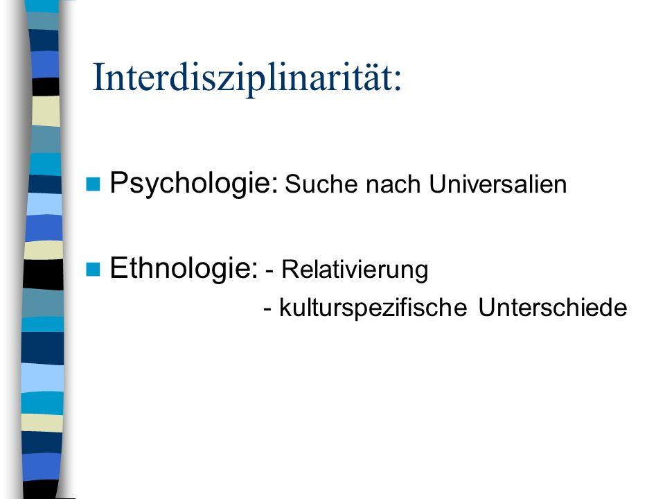 Interdisziplinarität: Psychologie: Suche nach Universalien Ethnologie: - Relativierung - kulturspezifische Unterschiede