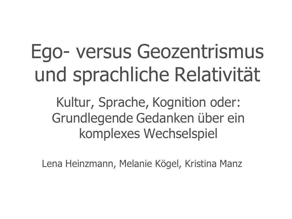 Ego- versus Geozentrismus und sprachliche Relativität Kultur, Sprache, Kognition oder: Grundlegende Gedanken über ein komplexes Wechselspiel Lena Hein