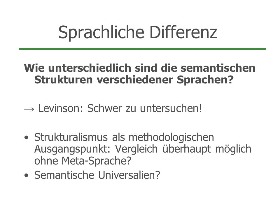 Sprachliche Differenz Wie unterschiedlich sind die semantischen Strukturen verschiedener Sprachen? Levinson: Schwer zu untersuchen! Strukturalismus al