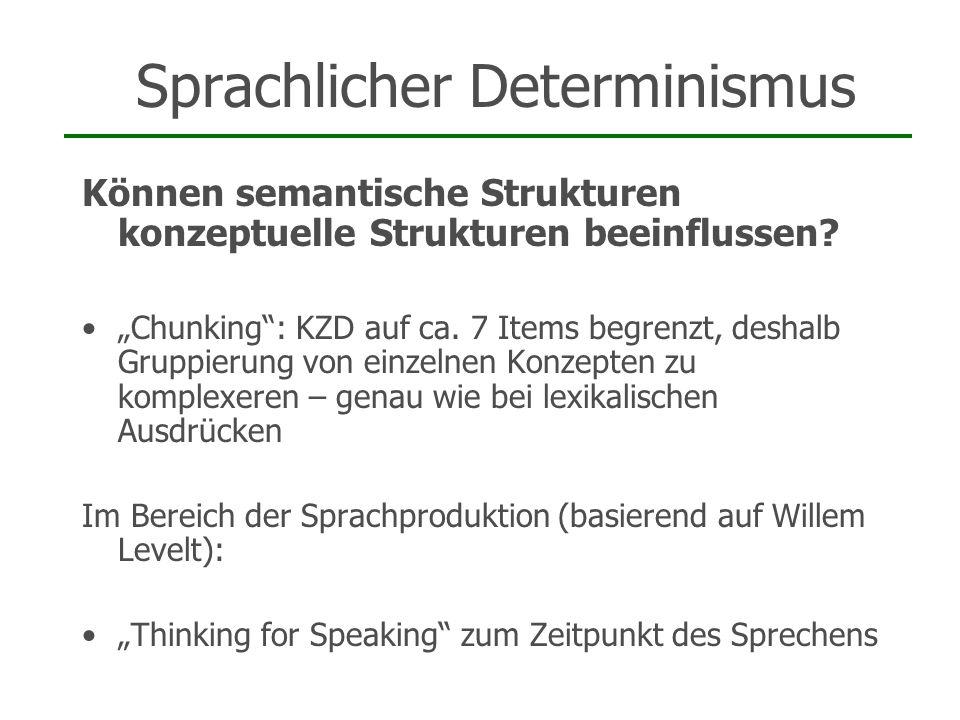 Sprachlicher Determinismus Können semantische Strukturen konzeptuelle Strukturen beeinflussen? Chunking: KZD auf ca. 7 Items begrenzt, deshalb Gruppie