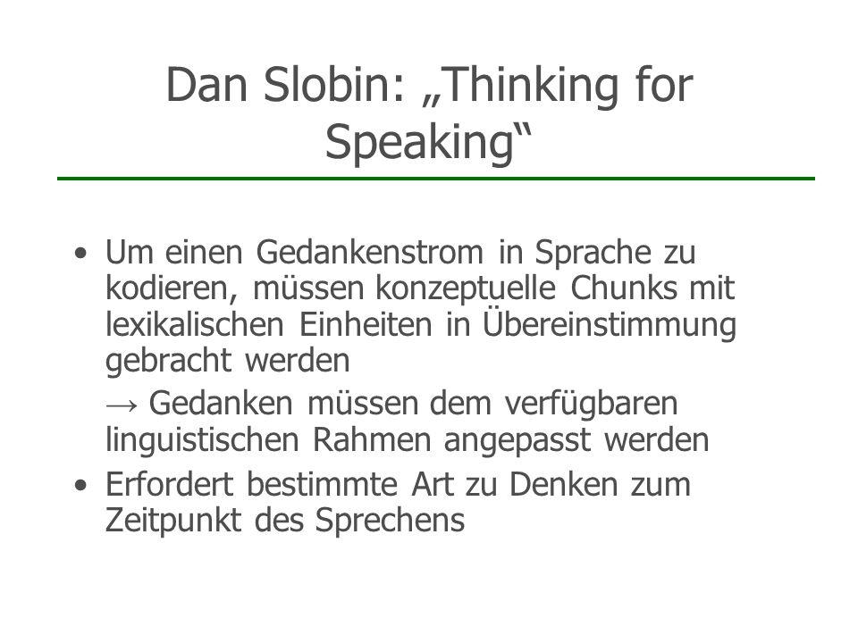 Dan Slobin: Thinking for Speaking Um einen Gedankenstrom in Sprache zu kodieren, müssen konzeptuelle Chunks mit lexikalischen Einheiten in Übereinstim